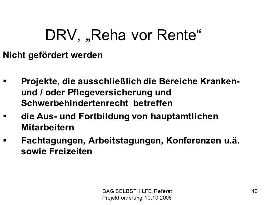 BAG SELBSTHILFE, Referat Projektförderung, 10.10.2006 40 DRV, Reha vor Rente Nicht gefördert werden Projekte, die ausschließlich die Bereiche Kranken-