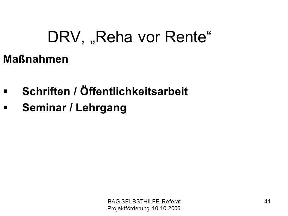 BAG SELBSTHILFE, Referat Projektförderung, 10.10.2006 41 DRV, Reha vor Rente Maßnahmen Schriften / Öffentlichkeitsarbeit Seminar / Lehrgang