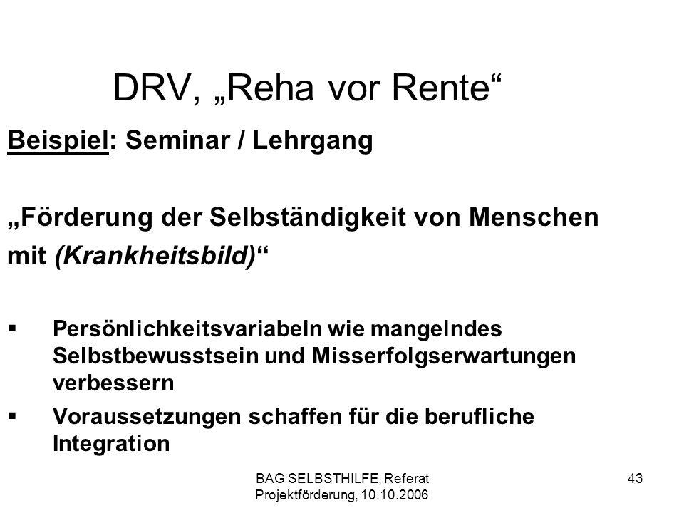 BAG SELBSTHILFE, Referat Projektförderung, 10.10.2006 43 DRV, Reha vor Rente Beispiel: Seminar / Lehrgang Förderung der Selbständigkeit von Menschen m