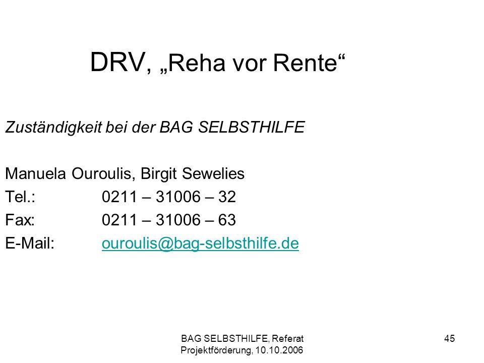 BAG SELBSTHILFE, Referat Projektförderung, 10.10.2006 45 DRV, Reha vor Rente Zuständigkeit bei der BAG SELBSTHILFE Manuela Ouroulis, Birgit Sewelies T