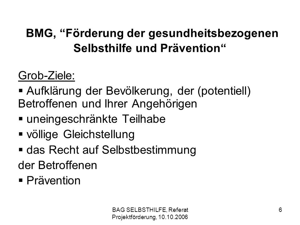 BAG SELBSTHILFE, Referat Projektförderung, 10.10.2006 7 BMG, Förderung der gesundheitsbezogenen Selbsthilfe und Prävention Fein-Ziele: Die Projekte sollen die Integration und die Selbsthilfe der Betroffenen sowie die Prävention von Behinderungen und Erkrankungen fördern den Betroffenen und ihren Angehörigen helfen, mit einer schwierigen Lebenssituation fertig zu werden praktische Hilfen und Anweisungen geben, um den Lebensalltag zu verbessern ehrenamtlich Tätige in ihrer Arbeit motivieren (Nicht gefördert werden die Fortbildung von hauptamtlichen Mitarbeitern, Individualseminare, Vorstandssitzungen, Mitgliederversammlungen, Beiratssitzungen, Freizeiten u.ä.)