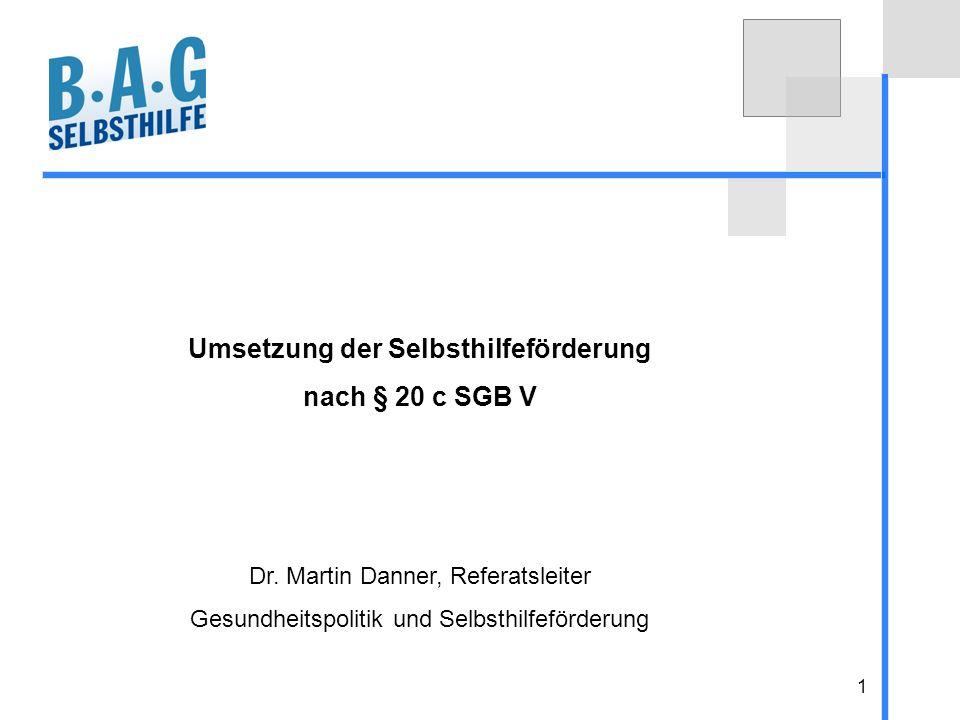 1 Umsetzung der Selbsthilfeförderung nach § 20 c SGB V Dr. Martin Danner, Referatsleiter Gesundheitspolitik und Selbsthilfeförderung
