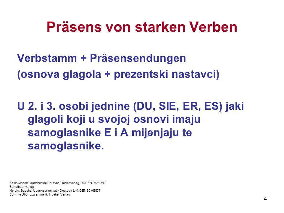 4 Präsens von starken Verben Verbstamm + Präsensendungen (osnova glagola + prezentski nastavci) U 2. i 3. osobi jednine (DU, SIE, ER, ES) jaki glagoli