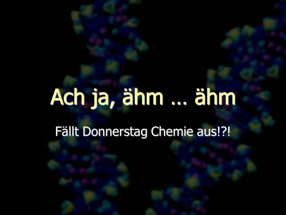 Ach ja, ähm … ähm Fällt Donnerstag Chemie aus!?!