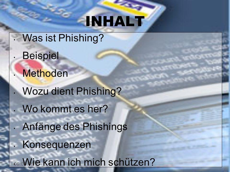 06.09.09 INHALT Was ist Phishing? Beispiel Methoden Wozu dient Phishing? Wo kommt es her? Anfänge des Phishings Konsequenzen Wie kann ich mich schütze