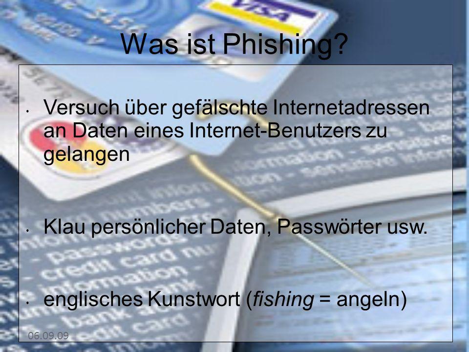 06.09.09 Was ist Phishing? Versuch über gefälschte Internetadressen an Daten eines Internet-Benutzers zu gelangen Klau persönlicher Daten, Passwörter