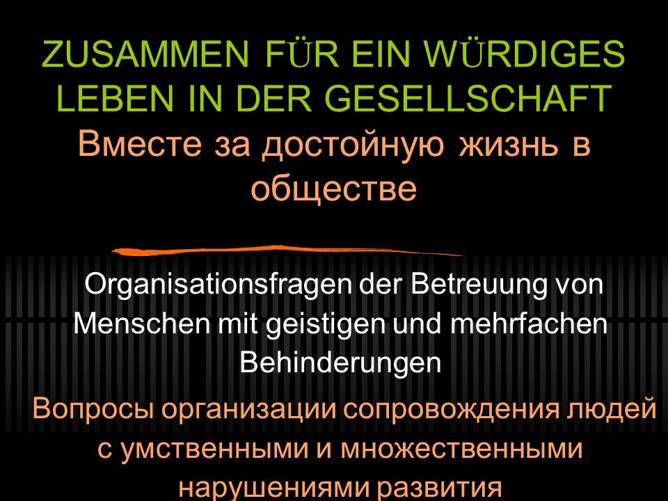 ZUSAMMEN F Ü R EIN W Ü RDIGES LEBEN IN DER GESELLSCHAFT Вместе за достойную жизнь в обществе Organisationsfragen der Betreuung von Menschen mit geisti