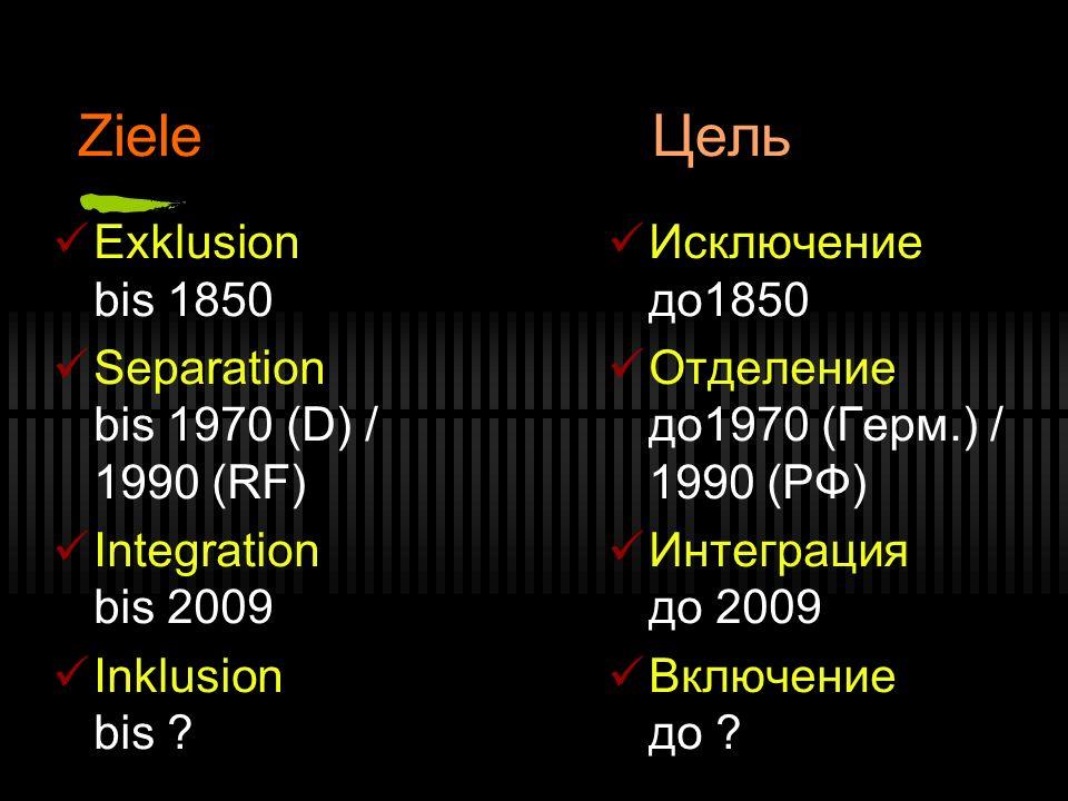 Ziele Цель Exklusion bis 1850 Separation bis 1970 (D) / 1990 (RF) Integration bis 2009 Inklusion bis ? Исключение до1850 Отделение до1970 (Герм.) / 19