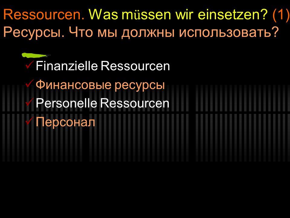 Ressourcen. Was m ü ssen wir einsetzen? (1) Ресурсы. Что мы должны использовать? Finanzielle Ressourcen Финансовые ресурсы Personelle Ressourcen Персо