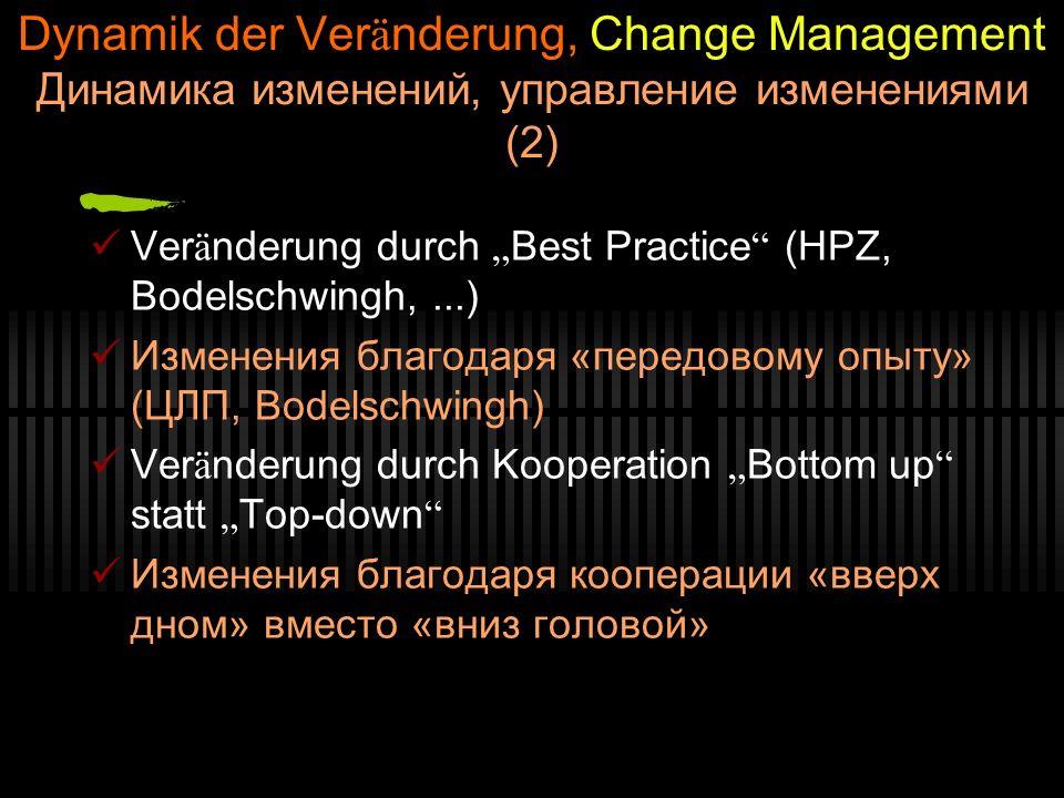 Dynamik der Ver ä nderung, Change Management Динамика изменений, управление изменениями (2) Ver ä nderung durch Best Practice (HPZ, Bodelschwingh,...) Изменения благодаря «передовому опыту» (ЦЛП, Bodelschwingh) Ver ä nderung durch Kooperation Bottom up statt Top-down Изменения благодаря кооперации «вверх дном» вместо «вниз головой»