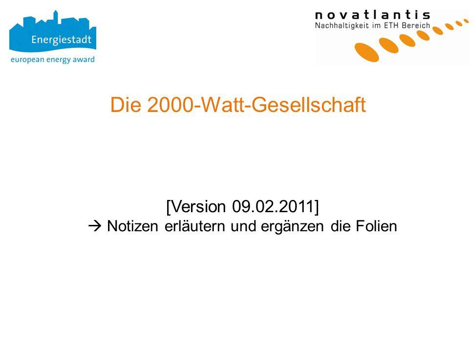 Die 2000-Watt-Gesellschaft [Version 09.02.2011] Notizen erläutern und ergänzen die Folien