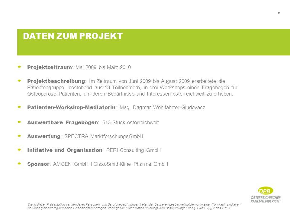 2 DATEN ZUM PROJEKT Projektzeitraum : Mai 2009 bis März 2010 Projektbeschreibung : Im Zeitraum von Juni 2009 bis August 2009 erarbeitete die Patientengruppe, bestehend aus 13 Teilnehmern, in drei Workshops einen Fragebogen für Osteoporose Patienten, um deren Bedürfnisse und Interessen österreichweit zu erheben.