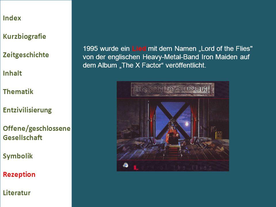 Index Kurzbiografie Zeitgeschichte Inhalt Thematik Entzivilisierung Offene/geschlossene Gesellschaft Symbolik Rezeption Literatur 1995 wurde ein Lied mit dem Namen Lord of the Flies von der englischen Heavy-Metal-Band Iron Maiden auf dem Album The X Factor veröffentlicht.
