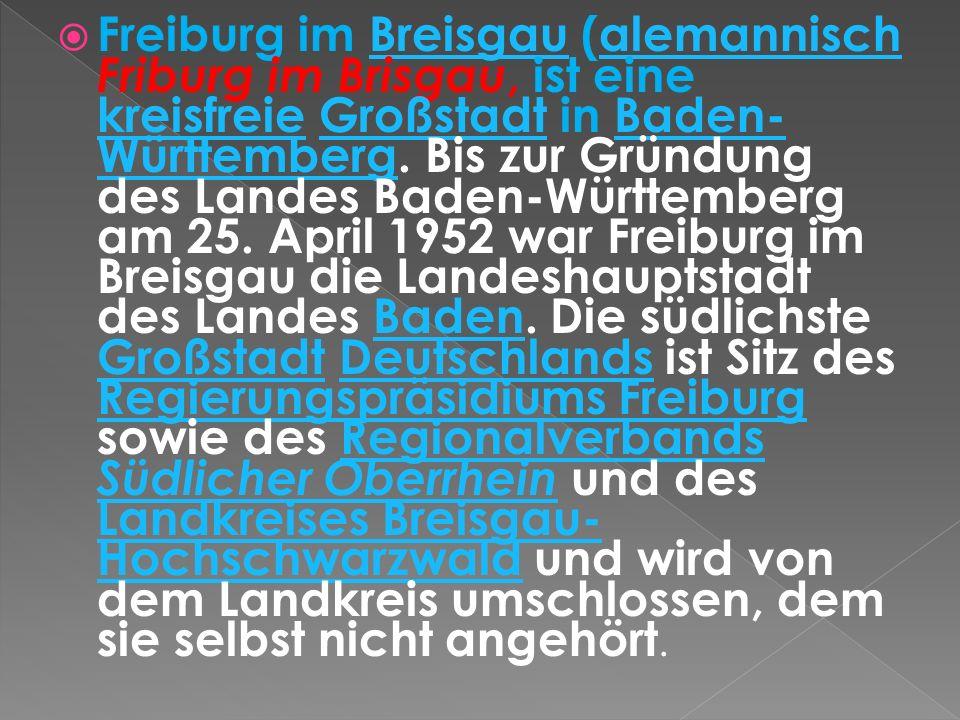 Freiburg im Breisgau (alemannisch Friburg im Brisgau, ist eine kreisfreie Großstadt in Baden- Württemberg. Bis zur Gründung des Landes Baden-Württembe