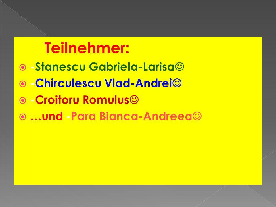 Teilnehmer: -Stanescu Gabriela-Larisa -Chirculescu Vlad-Andrei -Croitoru Romulus …und -Para Bianca-Andreea