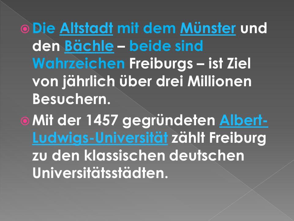 Die Altstadt mit dem Münster und den Bächle – beide sind Wahrzeichen Freiburgs – ist Ziel von jährlich über drei Millionen Besuchern.AltstadtMünsterBächle Mit der 1457 gegründeten Albert- Ludwigs-Universität zählt Freiburg zu den klassischen deutschen Universitätsstädten.Albert- Ludwigs-Universität