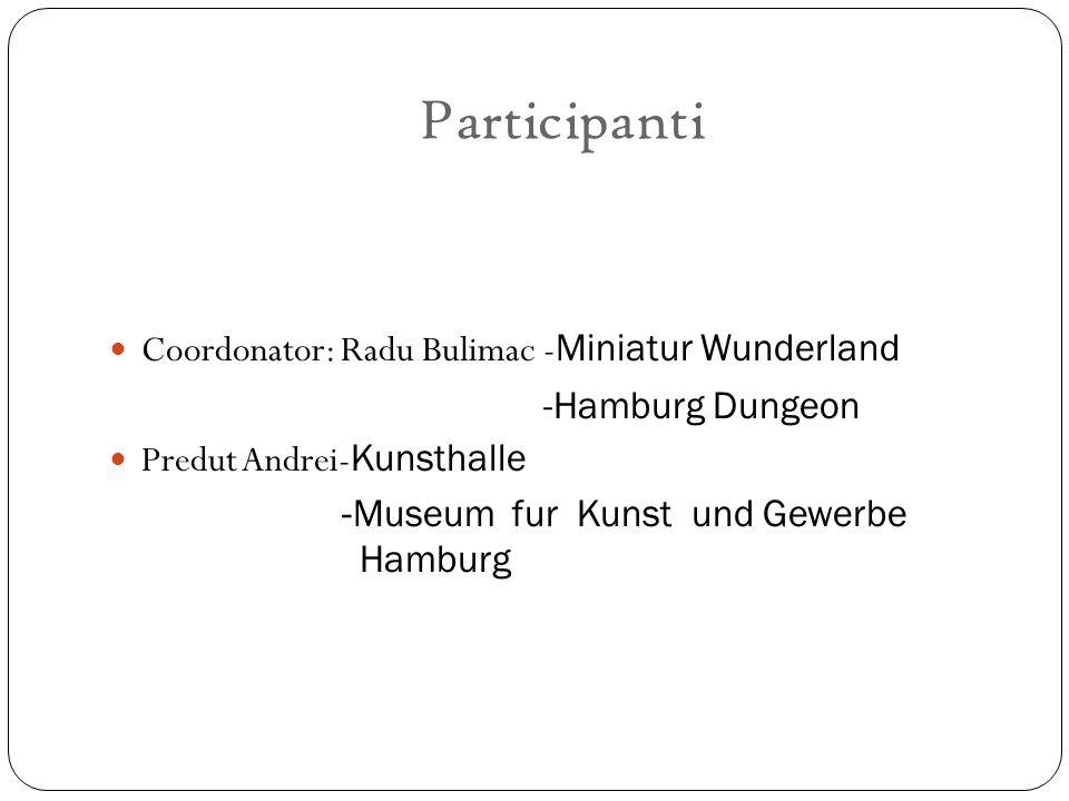 Participanti Coordonator: Radu Bulimac - Miniatur Wunderland -Hamburg Dungeon Predut Andrei- Kunsthalle -Museum fur Kunst und Gewerbe Hamburg