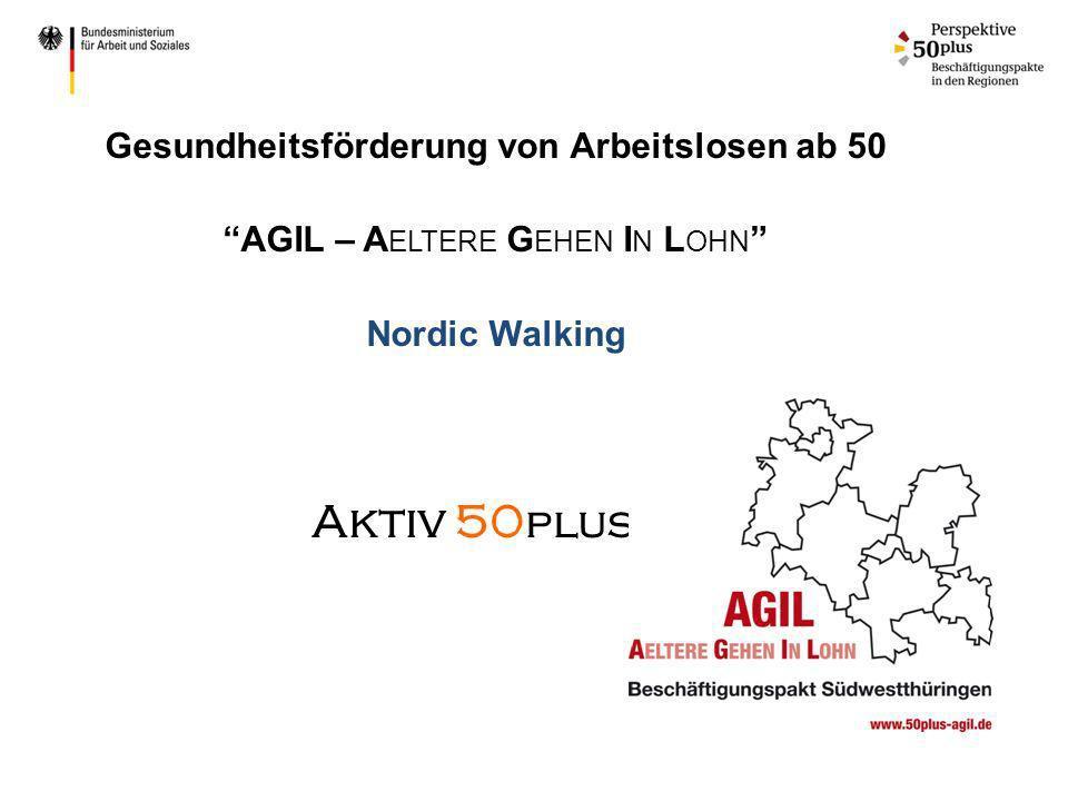 Gesundheitsförderung von Arbeitslosen ab 50 AGIL – A ELTERE G EHEN I N L OHN Nordic Walking Aktiv 50 plus