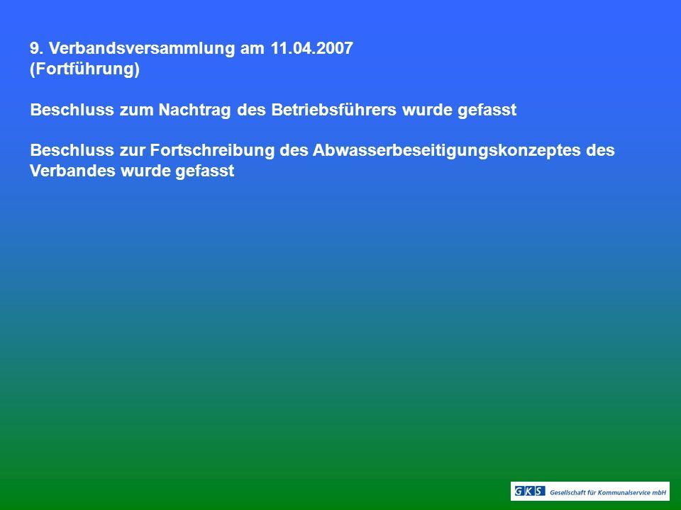 9. Verbandsversammlung am 11.04.2007 (Fortführung) Beschluss zum Nachtrag des Betriebsführers wurde gefasst Beschluss zur Fortschreibung des Abwasserb