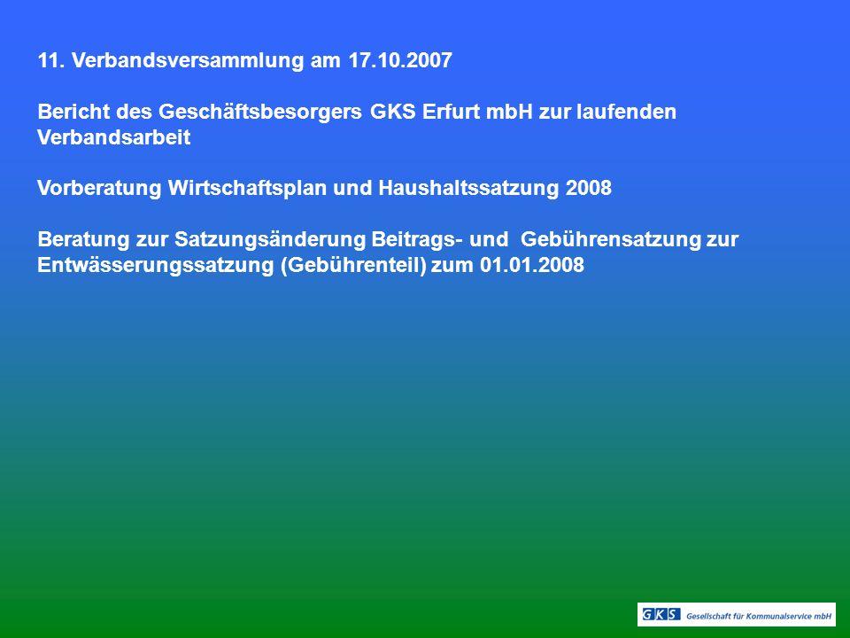 11. Verbandsversammlung am 17.10.2007 Bericht des Geschäftsbesorgers GKS Erfurt mbH zur laufenden Verbandsarbeit Vorberatung Wirtschaftsplan und Haush