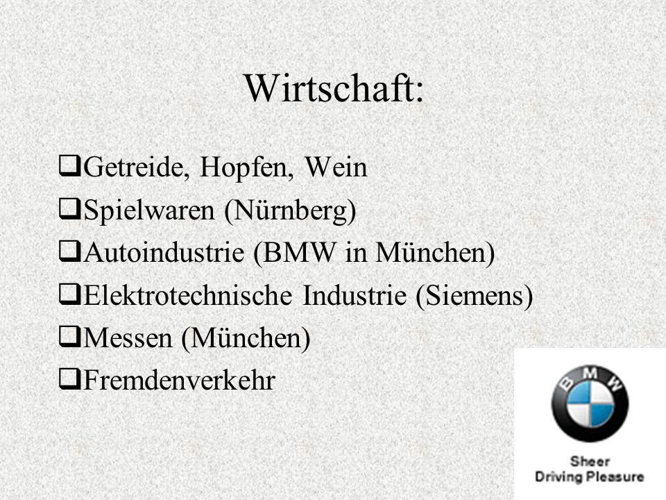 Wirtschaft: Getreide, Hopfen, Wein Spielwaren (Nürnberg) Autoindustrie (BMW in München) Elektrotechnische Industrie (Siemens) Messen (München) Fremden