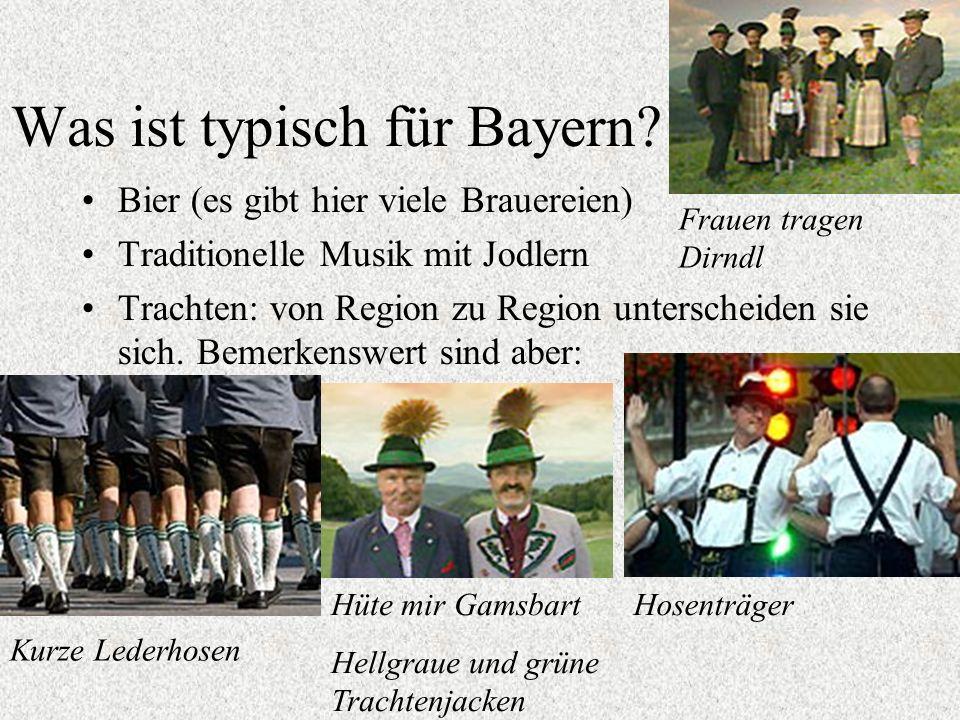 Was ist typisch für Bayern? Bier (es gibt hier viele Brauereien) Traditionelle Musik mit Jodlern Trachten: von Region zu Region unterscheiden sie sich