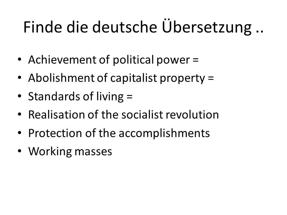 Finde die deutsche Übersetzung.. Achievement of political power = Abolishment of capitalist property = Standards of living = Realisation of the social