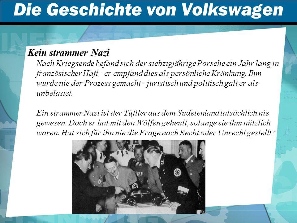 Die Geschichte von Volkswagen Kein strammer Nazi Nach Kriegsende befand sich der siebzigjährige Porsche ein Jahr lang in französischer Haft - er empfand dies als persönliche Kränkung.