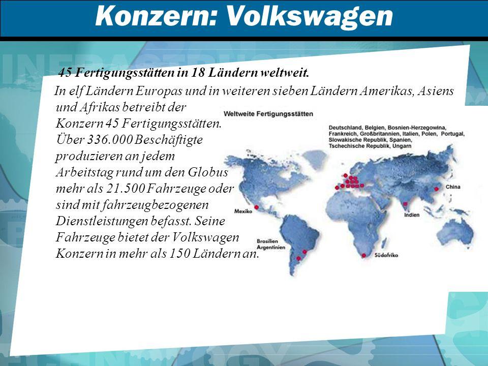 Konzern: Volkswagen 45 Fertigungsstätten in 18 Ländern weltweit.