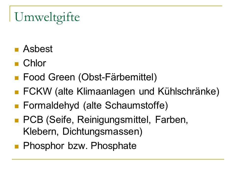 Umweltgifte Asbest Chlor Food Green (Obst-Färbemittel) FCKW (alte Klimaanlagen und Kühlschränke) Formaldehyd (alte Schaumstoffe) PCB (Seife, Reinigung