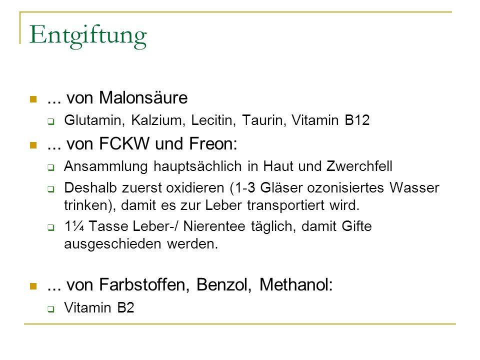 Entgiftung... von Malonsäure Glutamin, Kalzium, Lecitin, Taurin, Vitamin B12... von FCKW und Freon: Ansammlung hauptsächlich in Haut und Zwerchfell De
