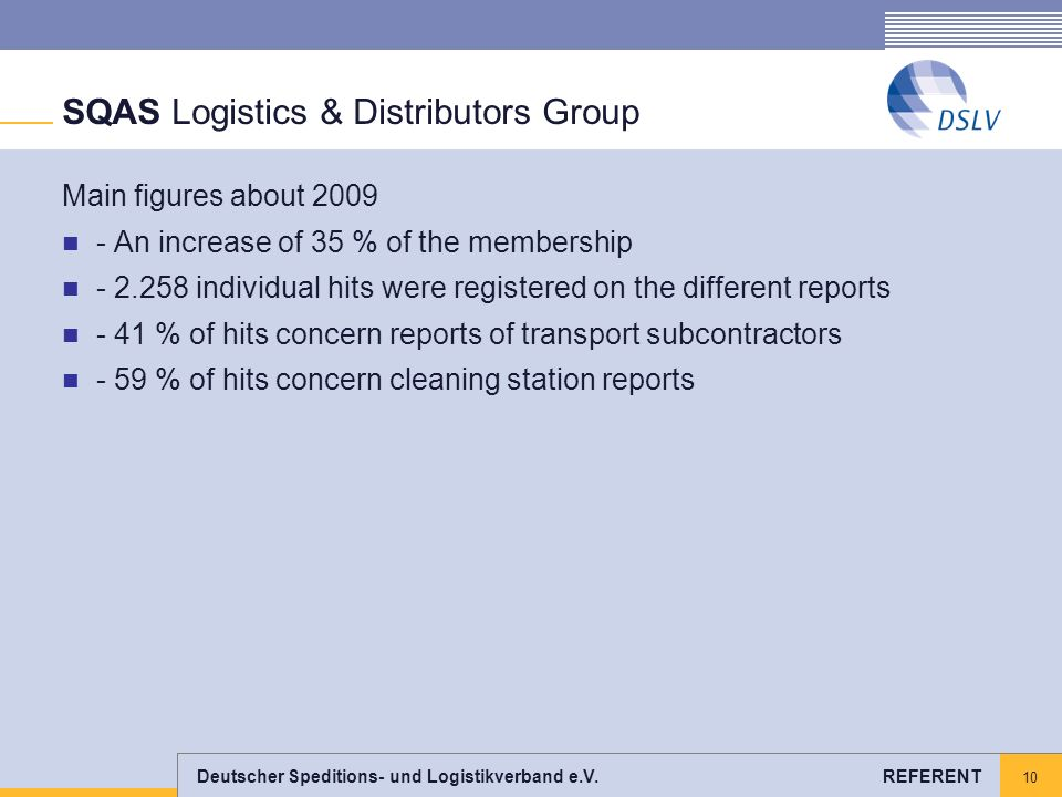 Deutscher Speditions- und Logistikverband e.V. REFERENT 10 SQAS Logistics & Distributors Group Main figures about 2009 - An increase of 35 % of the me