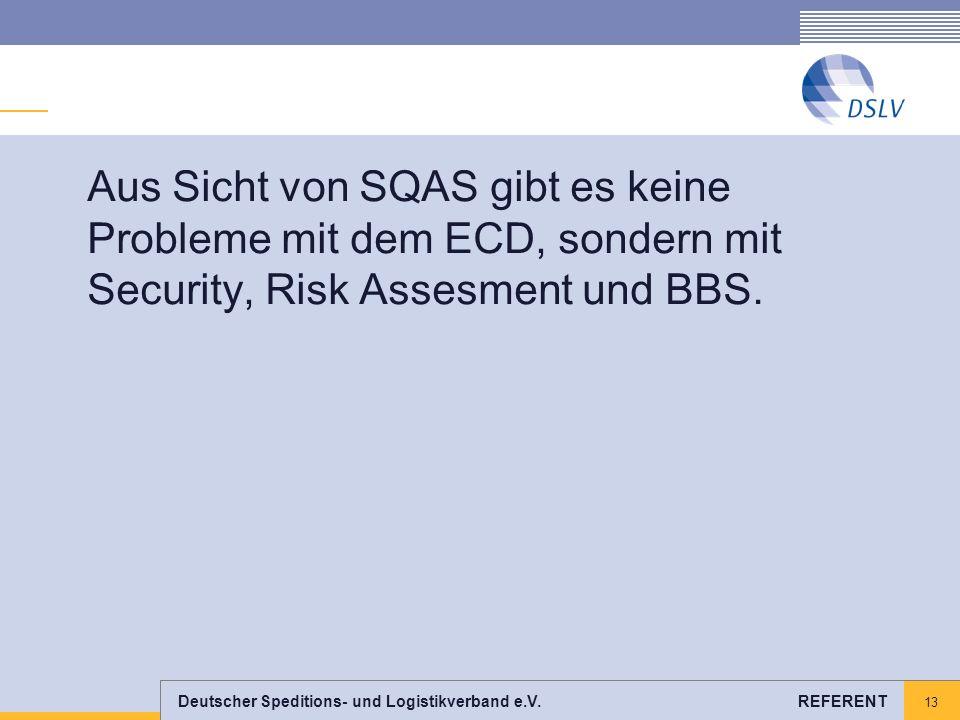 Deutscher Speditions- und Logistikverband e.V. REFERENT 13 Aus Sicht von SQAS gibt es keine Probleme mit dem ECD, sondern mit Security, Risk Assesment