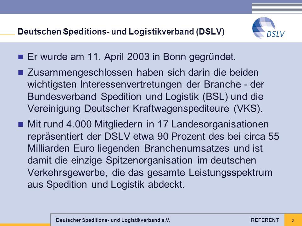 Deutscher Speditions- und Logistikverband e.V. REFERENT 2 Deutschen Speditions- und Logistikverband (DSLV) Er wurde am 11. April 2003 in Bonn gegründe