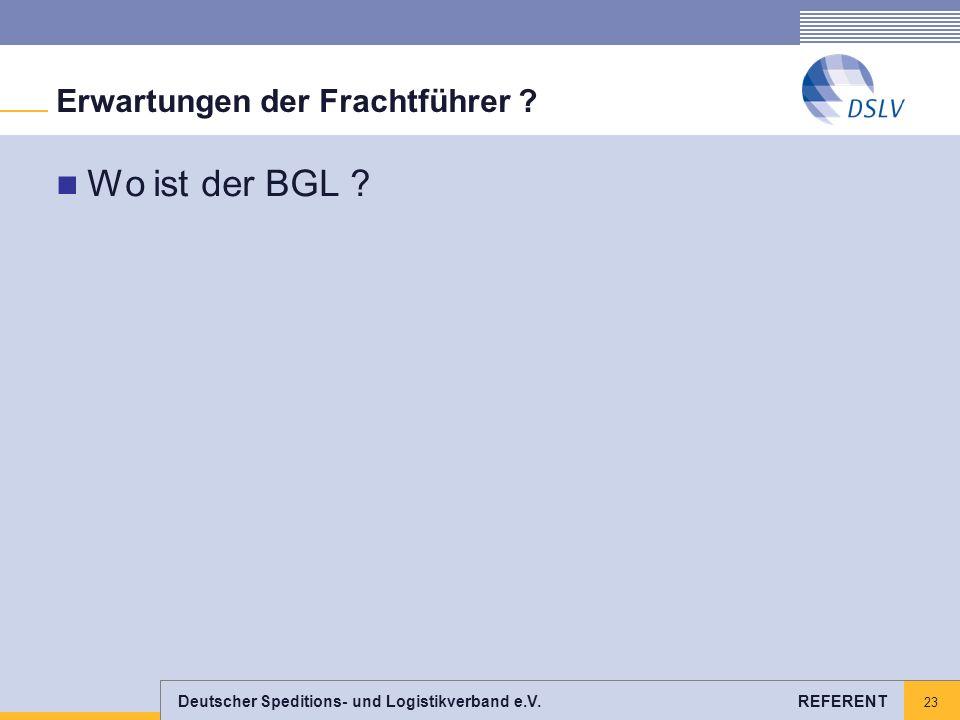 Deutscher Speditions- und Logistikverband e.V. REFERENT 23 Erwartungen der Frachtführer ? Wo ist der BGL ?
