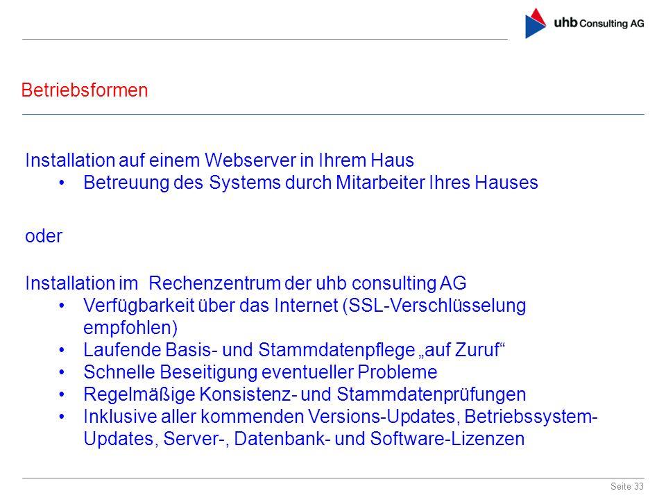Betriebsformen Seite 33 Installation im Rechenzentrum der uhb consulting AG Verfügbarkeit über das Internet (SSL-Verschlüsselung empfohlen) Laufende B