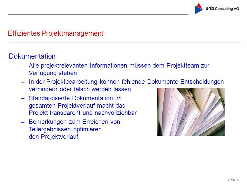 Effizientes Projektmanagement Seite 6 Dokumentation –Alle projektrelevanten Informationen müssen dem Projektteam zur Verfügung stehen –In der Projektb