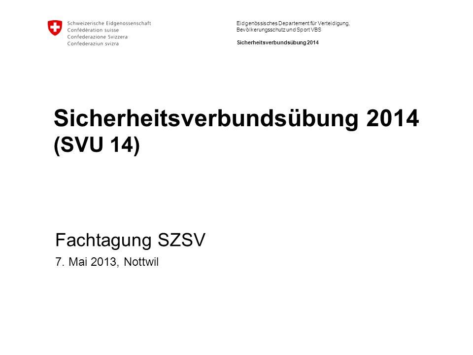 Eidgenössisches Departement für Verteidigung, Bevölkerungsschutz und Sport VBS Sicherheitsverbundsübung 2014 Sicherheitsverbundsübung 2014 (SVU 14) Fachtagung SZSV 7.