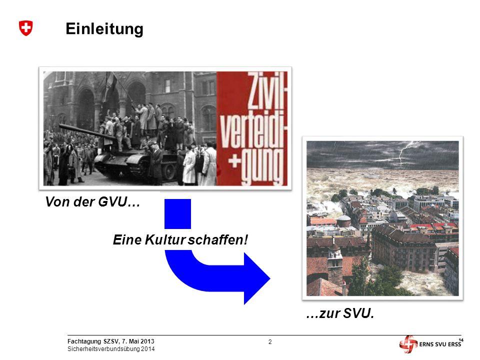 2 Fachtagung SZSV, 7. Mai 2013 Sicherheitsverbundsübung 2014 Einleitung Von der GVU… …zur SVU. Eine Kultur schaffen!
