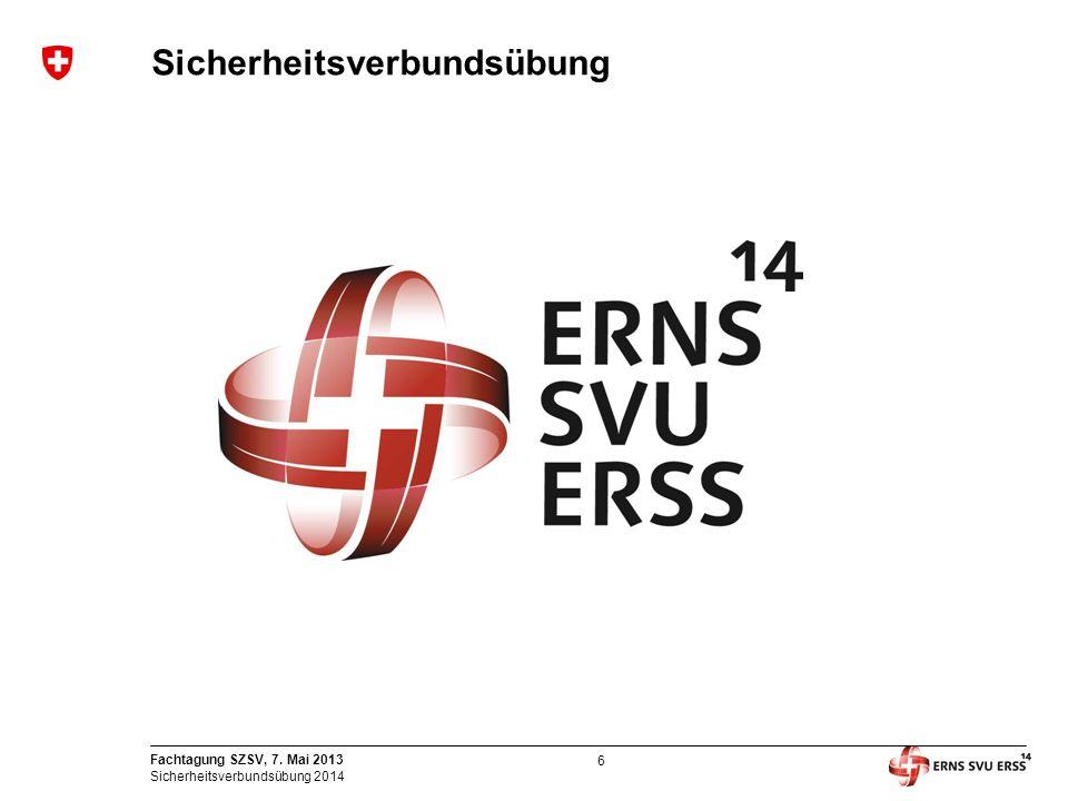 6 Fachtagung SZSV, 7. Mai 2013 Sicherheitsverbundsübung 2014 Sicherheitsverbundsübung