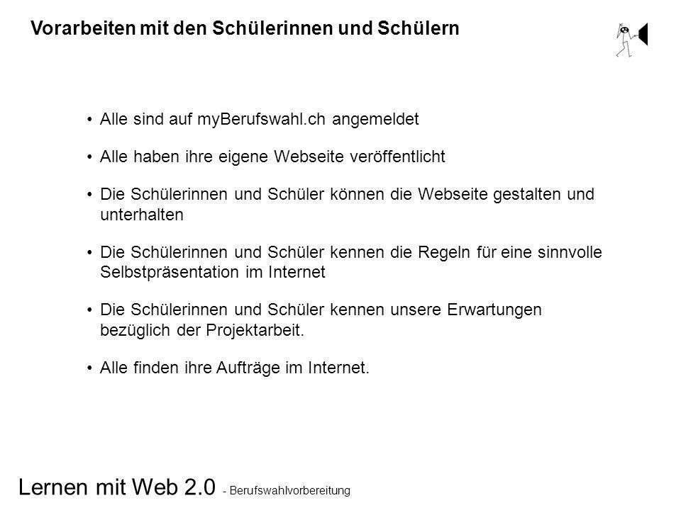 Lernen mit Web 2.0 - Berufswahlvorbereitung Vorarbeiten mit den Schülerinnen und Schülern Alle sind auf myBerufswahl.ch angemeldet Alle haben ihre eig