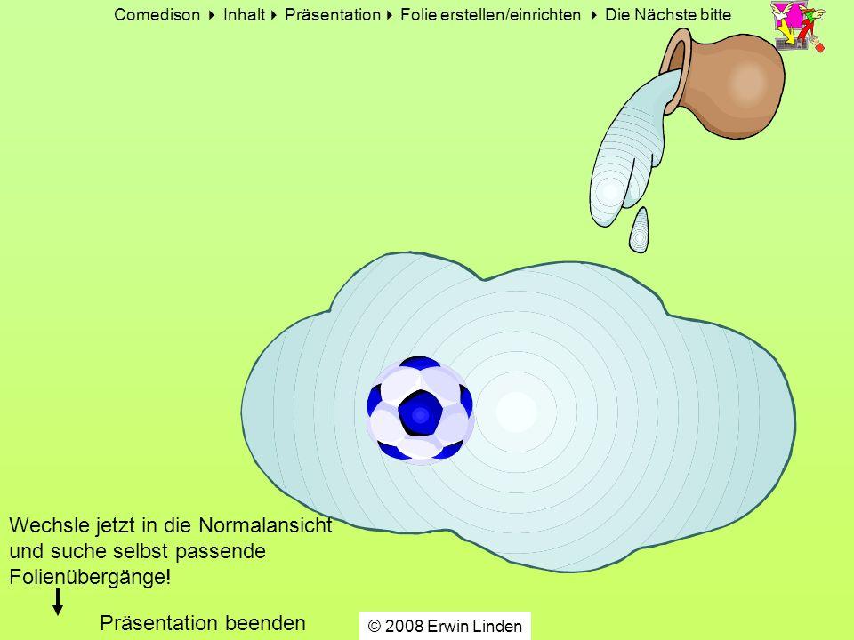 Comedison Inhalt Präsentation Folie erstellen/einrichten Die Nächste bitte © 2008 Erwin Linden Wechsle jetzt in die Normalansicht und suche selbst passende Folienübergänge.