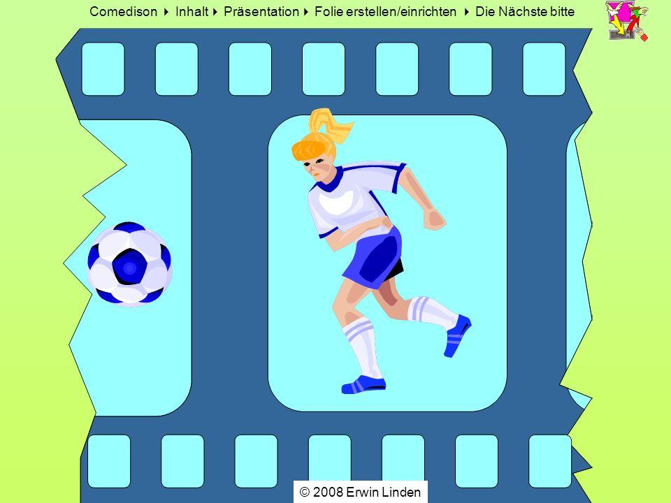 Comedison Inhalt Präsentation Folie erstellen/einrichten Die Nächste bitte © 2008 Erwin Linden Speichern unter + deinem Namen