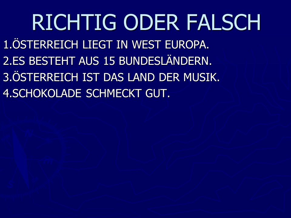 RICHTIG ODER FALSCH 1.ÖSTERREICH LIEGT IN WEST EUROPA. 2.ES BESTEHT AUS 15 BUNDESLÄNDERN. 3.ÖSTERREICH IST DAS LAND DER MUSIK. 4.SCHOKOLADE SCHMECKT G