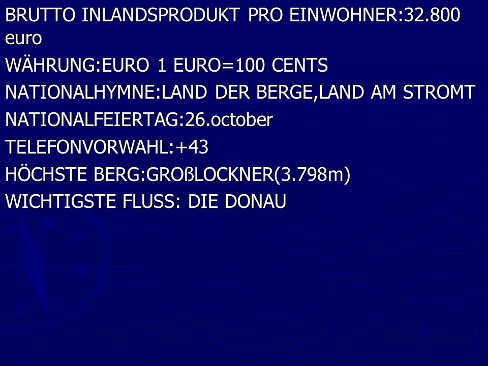 BRUTTO INLANDSPRODUKT PRO EINWOHNER:32.800 euro WÄHRUNG:EURO 1 EURO=100 CENTS NATIONALHYMNE:LAND DER BERGE,LAND AM STROMT NATIONALFEIERTAG:26.october