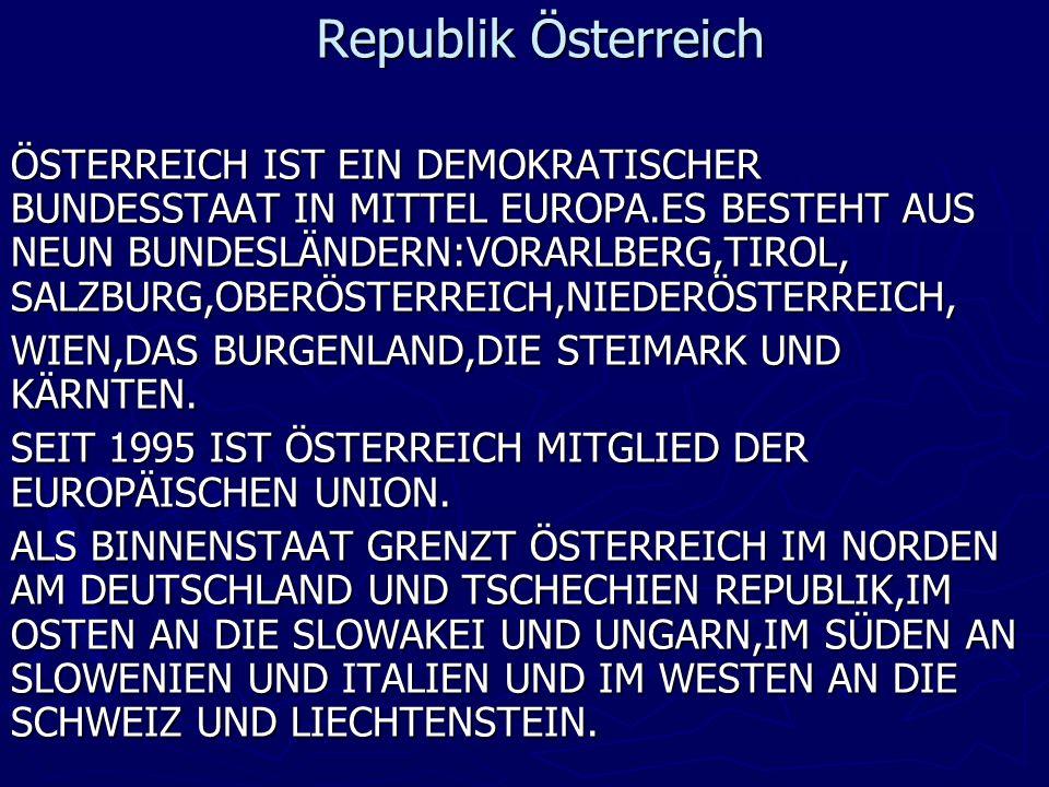 Republik Österreich ÖSTERREICH IST EIN DEMOKRATISCHER BUNDESSTAAT IN MITTEL EUROPA.ES BESTEHT AUS NEUN BUNDESLÄNDERN:VORARLBERG,TIROL, SALZBURG,OBERÖSTERREICH,NIEDERÖSTERREICH, WIEN,DAS BURGENLAND,DIE STEIMARK UND KÄRNTEN.