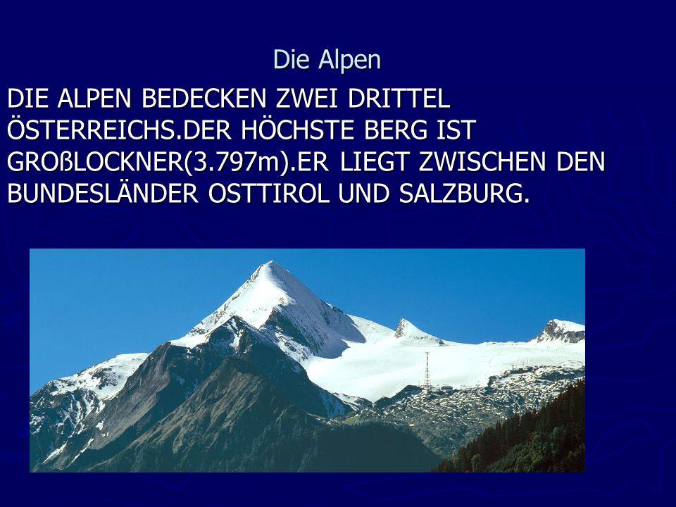 Die Alpen DIE ALPEN BEDECKEN ZWEI DRITTEL ÖSTERREICHS.DER HÖCHSTE BERG IST GROßLOCKNER(3.797m).ER LIEGT ZWISCHEN DEN BUNDESLÄNDER OSTTIROL UND SALZBURG.