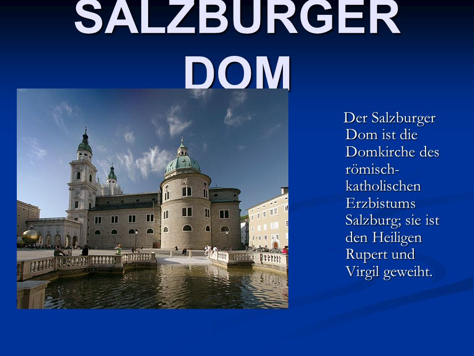 SALZBURGER DOM Der Salzburger Dom ist die Domkirche des römisch- katholischen Erzbistums Salzburg; sie ist den Heiligen Rupert und Virgil geweiht. Der