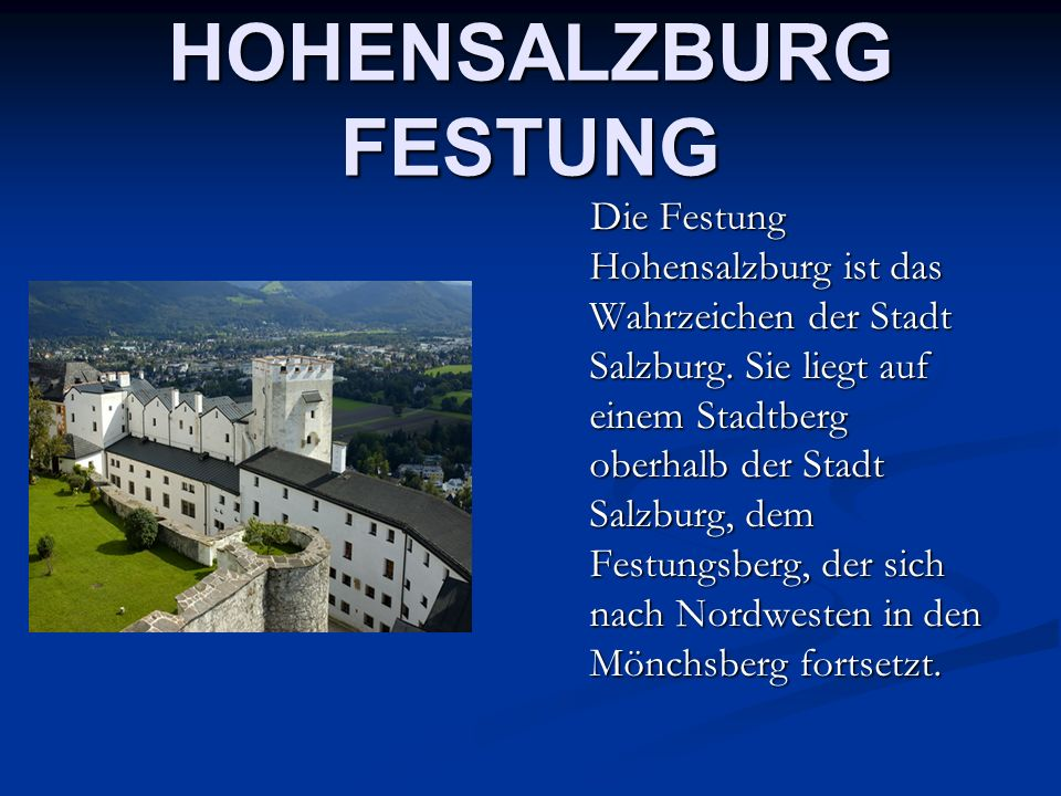 HOHENSALZBURG FESTUNG Die Festung Hohensalzburg ist das Wahrzeichen der Stadt Salzburg. Sie liegt auf einem Stadtberg oberhalb der Stadt Salzburg, dem