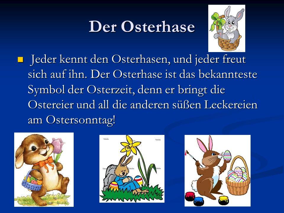 Der Osterhase Jeder kennt den Osterhasen, und jeder freut sich auf ihn. Der Osterhase ist das bekannteste Symbol der Osterzeit, denn er bringt die Ost